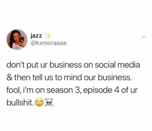 episode 4: jazz  @kxmoraaaa  don't put ur business on social media  & then tell us to mind our business.  fool, i'm on season 3, episode 4 of ur  bullshit.