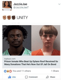 Blackpeopletwitter, Internet, and Jail: JazzieJae  @JazzieJaeT  UNITY  topbuzz.com  Prison Inmate Who Beat Up Dylann Roof Received So  Many Donations That He's Now Out Of Jail On Bond  You and 11 others  1 Share  Like  Comment  Share <p>The internet's so powerful (via /r/BlackPeopleTwitter)</p>