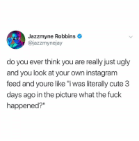 """if you aren't following 👉 @jazzmynejay, what are you even doing on ig?: Jazzmyne Robbins  @jazzmynejay  do you ever think you are really just ugly  and you look at your own instagram  feed and youre like""""i was literally cute 3  days ago in the picture what the fuck  happened?"""" if you aren't following 👉 @jazzmynejay, what are you even doing on ig?"""