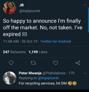 Dating struggles.: JB  @itsjeptumb  So happy to announce I'm finally  off the market. No, not taken. l've  expired  11:58 AM 26 Oct 19 Twitter for Android  247 Retweets  1,199 Likes  Peter Mwanje @Ptahdaboss 17h  Replying to @itsjeptumb  For recycling services, hit DM Dating struggles.