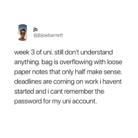 😭: jb  @jbjoebarrett  week 3 of uni. still don't understand  anything. bag is overflowing with loose  paper notes that only half make sense.  deadlines are coming on work i havent  started and i cant remember the  password for my uni account. 😭