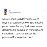 overflowing: jb  @jbjoebarrett  week 3 of uni. still don't understand  anything. bag is overflowing with loose  paper notes that only half make sense  deadlines are coming on work i havent  started and i cant remember the  password for my uni account