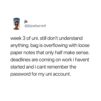 overflowing: jb  @jbjoebarrett  week 3 of uni. still don't understand  anything. bag is overflowing with loose  paper notes that only half make sense.  deadlines are coming on work i havent  started and i cant remember the  password for my uni account.