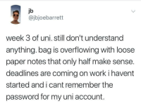 overflowing: jb  @jbjoebarrett  week 3 of uni. still don't understand  anything. bag is overflowing with loose  paper notes that only half make sense.  deadlines are coming on worki havent  started and i cant remember the  password for my uni account.