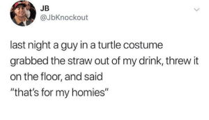 "Turtle homies: JB  @JbKnockout  last night a guy in a turtle costume  grabbed the straw out of my drink, threw it  on the floor, and said  ""that's for my homies"" Turtle homies"