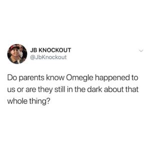 Funny, Omegle, and Parents: JB KNOCKOUT  @JbKnockout  Do parents know Omegle happened to  us or are they still in the dark about that  whole thing?