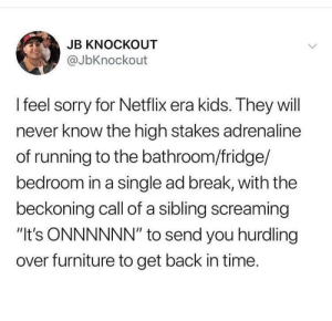"Netflix, Sorry, and Break: JB KNOCKOUT  @JbKnockout  I feel sorry for Netflix era kids. They will  never know the high stakes adrenaline  of running to the bathroom/fridge/  bedroom in a single ad break, with the  beckoning call of a sibling screaming  ""It's ONNNNNN"" to send you hurdling  over furniture to get back in time. Couldn't you just pause it"