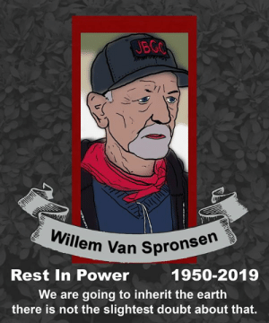 """Love, Diesel, and Earth: JBGOF  /1  Willem Van Spronsen  Rest In Power  1950-2019  We are going to inherit the earth  there is not the slightest doubt about that. Rest in power, comrade.  """"It is, therefore, not cruelty, or a thirst for blood, or any other criminal tendency, that induces such a man to strike a blow at organized power.  On the contrary, it is mostly because of a strong social instinct, because of an abundance of love and an overflow of sympathy with the pain and sorrow around us, a love which seeks refuge in the embrace of mankind, a love so strong that it shrinks before no consequence, a love so broad that it can never be wrapped up in one object, as long as thousands perish, a love so all-absorbing that it can neither calculate, reason, investigate, but only dare at all costs."""" -Emma Goldman  /Diesel"""