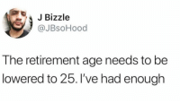 "Funny, Work, and Thing: JBizzle  @JBsoHood  The retirement age needs to be  lowered to 25. I've had enough This whole ""work 40 hours a week"" thing is ridiculous. https://t.co/E3x2gK0X1j"