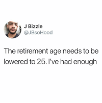 Like if you agree: JBizzle  @JBsoHood  The retirement age needs to be  lowered to 25. l've had enough Like if you agree