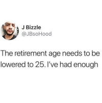Memes, 🤖, and Make: JBizzle  @JBsoHood  The retirement age needs to be  lowered to 25. I've had enough Petition to make this happen plz 💯💯💯(JBsoHood)