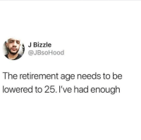 MeIRL, Enough, and  Lowered: JBizzle  @JBsoHood  The retirement age needs to be  lowered to 25. 've had enough Meirl