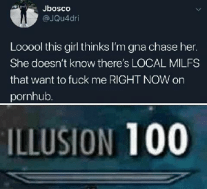 Milfs, Pornhub, and Chase: Jbosco  @JQu4dri  Looool this girl thinks I'm gna chase her.  She doesn't know there's LOCAL MILFS  that want to fuck me RIGHT NOW on  pornhub.  ILLUSION 100 Laughs in ad block.