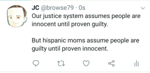 Moms, Justice, and Espanol: JC @browse79 Os  Our justice system assumes people are  innocent until proven guilty.  But hispanic moms assume people are  guilty until proven innocent.  Y Justice is served