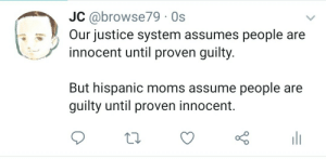 Moms, Justice, and Hispanic: JC @browse79 Os  Our justice system assumes people are  innocent until proven guilty.  But hispanic moms assume people are  guilty until proven innocent. Justice is served