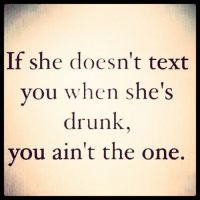 This is not an endorsement of drunk texting, it's just true: If she doesn't text  you when she's  drunk  you ain't the one. This is not an endorsement of drunk texting, it's just true