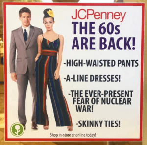Skinny, Dresses, and Jcpenney: JCPenney  THE 60s  ARE BACK!  -HIGH-WAISTED PANTS  -A-LINE DRESSES!  -THE EVER-PRESENT  FEAR OF NUCLEAR  WAR!  -SKINNY TIES!  Shop in-store or online today!