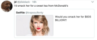 Blackpeopletwitter, McDonalds, and Taylor Swift: jd @jdisblack 16h  I'd smack her for a sweet tea from McDonald's  Swiftie @trapsoulfenty  Would you smack her for $835  BILLION?! <p>Taylor Swift (via /r/BlackPeopleTwitter)</p>