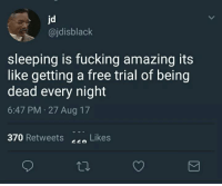 Sadly it only feels like 1 second (via /r/BlackPeopleTwitter): jd  @jdisblack  sleeping is fucking amazing its  like getting a free trial of being  dead every night  6:47 PM 27 Aug 17  370 Retweets Likes Sadly it only feels like 1 second (via /r/BlackPeopleTwitter)