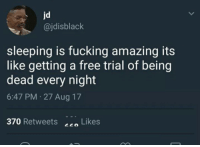 Me irl: jd  @jdisblack  sleeping is fucking amazing its  like getting a free trial of being  dead every night  6:47 PM 27 Aug 17  370 Retweets Likes Me irl