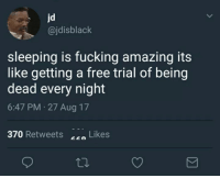 Fucking, Free, and Sleeping: jd  @jdisblack  sleeping is fucking amazing its  like getting a free trial of being  dead every night  6:47 PM 27 Aug 17  370 Retweets !  Likes meirl