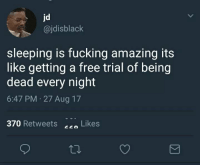Me want full service of this.: jd  @jdisblack  sleeping is fucking amazing its  like getting a free trial of being  dead every night  6:47 PM 27 Aug 17  370 Retweets  Likes  co Me want full service of this.