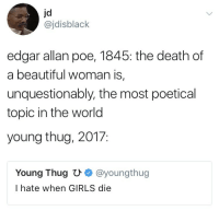 Beautiful, Blackpeopletwitter, and Girls: jd  @jdisblaclk  edgar allan poe, 1845: the death of  a beautiful woman is,  unquestionably, the most poetical  topic in the world  young thug, 2017:  Young Thug U @youngthug  I hate when GIRLS die <p>GIRLS (via /r/BlackPeopleTwitter)</p>