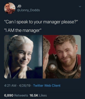 "Dank, Twitter, and 🤖: JD  @Jonny_Dodds  ""Can I speak to your manager please?""  ""I AM the manager""  4:21 AM 4/26/19 Twitter Web Client  6,890 Retweets 16.5K Likes"