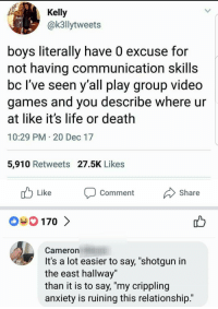 "Life, Video Games, and Anxiety: JD  Kelly  @k3llytweets  boys literally have 0 excuse for  not having communication skills  bc lve seen y all play group video  games and you describe where ur  at like it's life or death  10:29 PM 20 Dec 17  5,910 Retweets 27.5K Likes  Like  comment  Share  Cameron  It's a lot easier to say, ""shotgun in  the east hallway""  than it is to say, ""my crippling  anxiety is ruining this relationship.' Can't deny it.."
