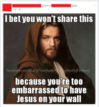 Obi Wan strikes again!: shared  post  1 hr  bet you wont Share this  NotSoFarAway  facebook.com/ALongTimeAgoln  because you re too  embarrassed to have  Jesus on your wall Obi Wan strikes again!