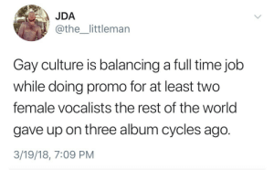 Gif, Tumblr, and Blog: JDA  @the_littlemarn  Gay culture is balancing a full time job  while doing promo for at least two  female vocalists the rest of the world  gave up on three album cycles ago.  3/19/18, 7:09 PM beyonslayed: c-bassmeow:  precumming: if this isn't me…  this must a little monsters thing   dont you ever lump me together with those beasts of burden