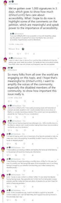 "keplercryptids: Image description: a series of tweets by @.JDstarblaster (me!) that say: We've gotten over 1,000 signatures in 3 days, which goes to show how much @.MaxFunHQ fans care about accessibility. What I hope to do now is highlight some of the comments on the petition, which are meaningful and speak power to the importance of accessibility. I want to make it clear, to @.JesseThorn and the folks at @.MaxFunHQ that this petition was never meant as an attack. The signatures have come almost entirely from FANS, often ones who donate, and frequently ones who are disabled. So many folks from all over the world are engaging on this topic, and I hope that's meaningful to @.MaxFunHQ. I want to amplify the voices of the community, especially the disabled members of the community, to show how important this issue really is. (the rest of the tweets are tweeted at Maxfun and Jesse, and are in quotes.) ""I have audio processing issues and transcripts of podcasts are really valuable to me! I would probably listen to more shows on MaxFun or consider becoming a member if the content was more accessible to people like me. Thank you for your consideration."" ""While I am not hearing impaired, neurodivergent, etc., I AM a monthly donor to the MaxFun network, and I would consider making these shows more accesible a worthwhile use of my donations."" ""I'm hard of hearing, and I rely on transcripts of my favorite podcasts to help me make sure I don't miss anything. Accessibility shouldn't have to be solely in the hands of disabled people."" ""I have auditory processing problems and reading the transcript while listening to the podcast will avoid me missing any information."" ""I was thinking of maybe becoming a monthly donor of Max Fun this year, but now I'm certainly not. Not being fully aware of an accessibility issue is one thing, having it brought to your attention and deciding you'd rather actively deny disabled people access to your content is a whole 'nother. I'm very lucky that despite having hearing issues, they generally don't inhibit me from being able to enjoy podcasts and like media, but there are plenty of people who just don't have the option of enjoying podcasts in the conventional way. I want to be able to support my favourite content creators, but I can't do that if they don't support me and my friends in this extremely basic way."" i'm still adding to the thread! check it out on twitter if you want : JDstarblaster  We've gotten over 1,000 signatures in 3  days, which goes to show how much  @MaxFunHQ fans care about  accessibility. What I hope to do now is  highlight some of the comments on the  petition, which are meaningful and speak  power to the importance of accessibility  JD ● @lDstarblaster  If you want @MaxFunHQ to be accessible to those with disabilities, please  sign this petition! Let @JesseThorn know that MaxFun fans care about  accessibility: thepetitionsite.com/833/380/628/s...  3:18 PM-24 Nov 2018  1 Retweet 1 Like  JD @JDstarblaster 15m  I want to make it clear, to @JesseThorn and the folks at @MaxFunHQ that this  petition was never meant as an attack. The signatures have come almost entirely  from FANS, often ones who donate, and frequently ones who are disabled.   JD  @JDstarblaster  So many folks from all over the world are  engaging on this topic, and I hope that's  meaningful to @MaxFunHQ. I want to  amplify the voices of the community,  especially the disabled members of the  community, to show how important this  issue really is  3:18 PM-24 Nov 2018  JD ● @JDstarblaster· 12m  @lesseThorn @MaxFun HQ ""I have audio processing issues and transcripts of  о,  dcasts are really valuable to me! I would probably listen to more shows on  MaxFun or consider becoming a member if the content was more accessible to  people like me. Thank you for your consideration.""  JD@JDstarblaster 12m  While I am not hearing impaired, neurodivergent, etc., IAM a monthly donor to  the MaxFun network, and I would consider making these shows more accesible a  worthwhile use of my donations.""   JD@JDstarblaster 12m  ou""I'm hard of hearing, and I rely on transcripts of my favorite podcasts to help me  make sure I don't miss anything. Accessibility shouldn't have to be solely in the  hands of disabled people  JD@JDstarblaster 12m  have auditory processing problems and reading the transcript while listening  to the podcast will avoid me missing any information.""  JD@JDstarblaster 12m  was thinking of maybe becoming a monthly donor of Max Fun this year, but  now I'm certainly not. Not being fully aware of an accessibility issue is one thing  having it brought to your attention and deciding you'd rather actively deny  disabled people...""  JD@JDstarblaster 12m  (cont) ""access to your content is a whole 'nother. I'm very lucky that despite  having hearing issues, they generally don't inhibit me from being able to enjoy  podcasts and like media, but there are plenty of people who just don't have the  option of enjoying podcasts...  JD@JDstarblaster 12m  cont) ""in the conventional way. I want to be able to support my favourite  content creators, but I can't do that if they don't support me and my friends in  this extremely basic way."" keplercryptids: Image description: a series of tweets by @.JDstarblaster (me!) that say: We've gotten over 1,000 signatures in 3 days, which goes to show how much @.MaxFunHQ fans care about accessibility. What I hope to do now is highlight some of the comments on the petition, which are meaningful and speak power to the importance of accessibility. I want to make it clear, to @.JesseThorn and the folks at @.MaxFunHQ that this petition was never meant as an attack. The signatures have come almost entirely from FANS, often ones who donate, and frequently ones who are disabled. So many folks from all over the world are engaging on this topic, and I hope that's meaningful to @.MaxFunHQ. I want to amplify the voices of the community, especially the disabled members of the community, to show how important this issue really is. (the rest of the tweets are tweeted at Maxfun and Jesse, and are in quotes.) ""I have audio processing issues and transcripts of podcasts are really valuable to me! I would probably listen to more shows on MaxFun or consider becoming a member if the content was more accessible to people like me. Thank you for your consideration."" ""While I am not hearing impaired, neurodivergent, etc., I AM a monthly donor to the MaxFun network, and I would consider making these shows more accesible a worthwhile use of my donations."" ""I'm hard of hearing, and I rely on transcripts of my favorite podcasts to help me make sure I don't miss anything. Accessibility shouldn't have to be solely in the hands of disabled people."" ""I have auditory processing problems and reading the transcript while listening to the podcast will avoid me missing any information."" ""I was thinking of maybe becoming a monthly donor of Max Fun this year, but now I'm certainly not. Not being fully aware of an accessibility issue is one thing, having it brought to your attention and deciding you'd rather actively deny disabled people access to your content is a whole 'nother. I'm very lucky that despite having hearing issues, they generally don't inhibit me from being able to enjoy podcasts and like media, but there are plenty of people who just don't have the option of enjoying podcasts in the conventional way. I want to be able to support my favourite content creators, but I can't do that if they don't support me and my friends in this extremely basic way."" i'm still adding to the thread! check it out on twitter if you want"
