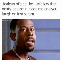 Ass, Be Like, and Chill: Jealous bf's be like: Unfollow that  nasty, ass eatin nigga making you  laugh on Instagram  @supervillain909 SadFacts just because your girl or ex girl follows me doesn't mean she wants me to: lick her from the ass crack up, slide in raw while I'm tongue kissing her, pull out nut on her stomach, slide back in and pound away for another 1600 strokes and nut all inside her. Chill, b.