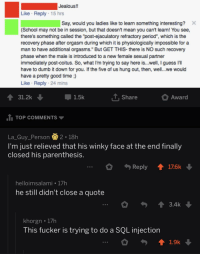 "Found this on r/IAmVerySmart: Jealous!!  Like Reply 15 hrs  Say, would you ladies like to learn something interesting?X  School may not be in session, but that doesn't mean you cant learn! You see,  there's something called the ""post-ejaculatory refractory period, which is the  recovery phase after orgasm during which it is physiologically impossible for a  man to have additional orgasms."" But GET THIS- there is NO such recovery  phase when the male is introduced to a new female sexual partner  immediately post-coitus. So, what I'm trying to say here is...well, I guess I'l  have to dumb it down for you. If the five of us hung out, then, well..we would  have a pretty good time;)  Like Reply 24 mins  31.2k  1.5k  T. Share  Award  TOP COMMENTS  La-Guy-Person 2-18h  l'm just relieved that his winky face at the end finally  closed his parenthesis  Reply ↑176k  helloimsalami 1/h  he still didn't close a quote  3.4k  khorgn . 17h  This fucker is trying to do a SQL injection  1.9k Found this on r/IAmVerySmart"