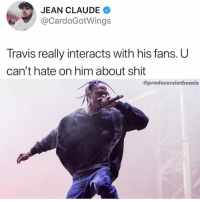 Fam, Memes, and Shit: JEAN CLAUDE  @CardoGotWings  A1  Travis really interacts with his fans. U  can't hate on him about shit  @producersinthemix faxx or fiction ? @cardogotwings come join the convo fam 👇
