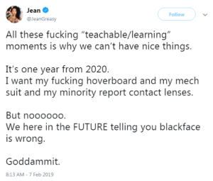 """Cant Have Nice Things: Jean  Follow  @JeanGreasy  All these fucking """"teachable/learning""""  moments is why we can't have nice things.  It's one year from 2020.  I want my fucking hoverboard and my mech  suit and my minority report contact lenses.  But noooooo.  We here in the FUTURE telling you blackface  is wrong.  Goddammit.  8:13 AM - 7 Feb 2019"""