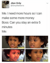 If this isn't me...: Jean Grey  Me: I need more hours so can  make some more money  Boss: Can you stay an extra 5  minutes  Me: If this isn't me...