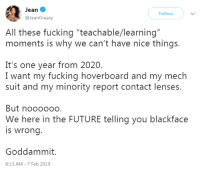 "Fucking, Future, and Hoverboard: Jean  @JeanGreasy  Follow  All these fucking ""teachable/learning""  moments is why we can't have nice things  It's one year from 2020.  I want my fucking hoverboard and my mech  suit and my minority report contact lenses  But noooooo.  is wrong  Goddammit.  We here in the FUTURE telling you blackface  8:13 AM- 7 Feb 2019 I wanted virtual reality, instead I got racist fatality"