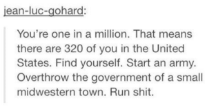 Youre one in a million: jean-luc-gohard:  You're one in a million. That means  there are 320 of you in the United  States. Find yourself. Start an army.  Overthrow the government of a small  midwestern town. Run shit. Youre one in a million