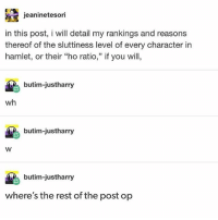 """In the comments I'd like to see constructive negotiation on the definitive ho ratios of the hamlet characters - Max textpost textposts: jeaninetesori  in this post, i will detail my rankings and reasons  thereof of the sluttiness level of every character in  hamlet, or their """"ho ratio,"""" if you will,  butim-justharry  wh  butim-justharry  butim-justharry  where's the rest of the post op In the comments I'd like to see constructive negotiation on the definitive ho ratios of the hamlet characters - Max textpost textposts"""