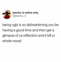 Life, Memes, and Mood: jeanluc is online only  @jeanluc 3  being ugly is so disheartening you be  having a good time and then get a  glimpse of ya reflection and it kill ur  whole mood This is my life. 😭😭😭