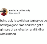 Funny, Lol, and Mood: jeanluc is online only  @jeanluc 3  being ugly is so disheartening you be  having a good time and then get a  glimpse of ya reflection and it kill ur  whole mood I wouldn't know lol