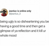 Anaconda, Blackpeopletwitter, and Mood: jeanluc is online only  @jeanluc_3  being ugly is so disheartening you be  having a good time and then get a  glimpse of ya reflection and it kill ur  whole mood 100 to 0 just like that (via /r/BlackPeopleTwitter)