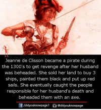 Memes, Revenge, and Black: Jeanne de Clisson became a pirate during  the 1300's to get revenge after her husband  was beheaded. She sold her land to buy 3  ships, painted them black and put up red  sails. She eventually caught the people  responsible for her husband's death and  beheaded them with an axe  /didyouknowpagel @didyouknowpage