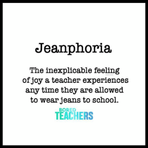 Bored, School, and Teacher: Jeanphoria  The inexplicable feeling  ofjoy a teacher experiences  any time they are allowed  to wear jeans to school.  BORED  TEACHERS The inexplicable feeling of joy a teacher feels any time they are allowed to wear jeans to school.