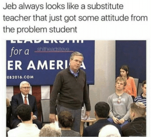 Teacher, Attitude, and Got: Jeb always looks like a substitutee  teacher that just got some attitude from  the problem student  shitheadsteve  for a  ER AMERI  EB2016.COM