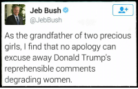 Degrading Women: Jeb Bush  JebBus  As the grandfather of two precious  girls, I find that no apology can  excuse away Donald Trump's  reprehensible comments  degrading Women.