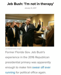 """Jeb is gonna run in 2020 or I'm gonna make him run: Jeb Bush: """"l'm not in therapy  January 13, 2017  Joe Raedle/Getty Images  Former Florida Gov. Jeb Bush's  experience in the 2016 Republican  presidential primary was apparently  enough to make him swear off ever  running for political office again Jeb is gonna run in 2020 or I'm gonna make him run"""