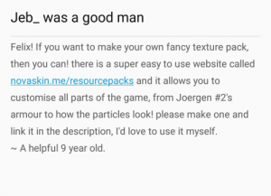Love, The Game, and Fancy: Jeb_ was a  good man  Felix! If you want to make your own fancy texture pack,  then you can! there is a super easy to use website called  novaskin.me/resourcepacks and it allows you to  customise all parts of the game, from Joergen #2's  armour to how the particles look! please make one and  link it in the description, I'd love to use it myself.  ~A helpful 9 year old. Novaskin.me/resourcepacks my bois.