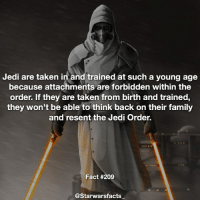 Some examples of Jedi that turned to the dark side because of attachments are Qui-Gon's second apprentice and Anakin, who began to turn to the dark side after his mother was kidnapped and killed by tusken raiders. starwarsfacts: Jedi are taken in and trained at such a young age  because attachments are forbidden within the  order. If they are taken from birth and trained,  they won't be able to think back on their family  and resent the Jedi Order.  Fact #209  @Starwarsfacts Some examples of Jedi that turned to the dark side because of attachments are Qui-Gon's second apprentice and Anakin, who began to turn to the dark side after his mother was kidnapped and killed by tusken raiders. starwarsfacts